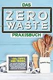Das Zero Waste Praxisbuch: 150+ spannende Tipps und Tricks, um Schritt-für-Schritt ohne Müll und...