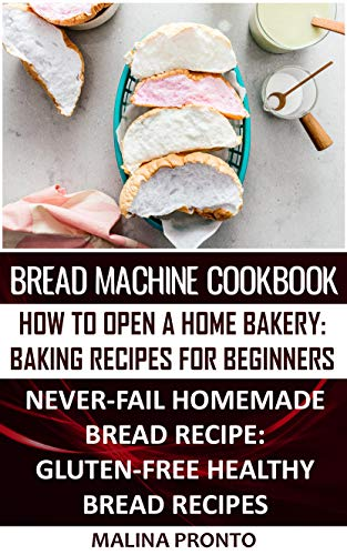 Bread Machine Cookbook: How To Open A Home Bakery: Baking Recipes For Beginners: Never-fail Homemade Bread Recipe: Gluten-free Healthy Bread Recipes