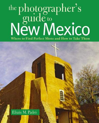 The Photographer\'s Guide to New Mexico: Where to Find Perfect Shots and How to Take Them