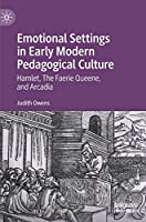 Emotional Settings in Early Modern Pedagogical Culture: Hamlet, The Faerie Queene, and Arcadia