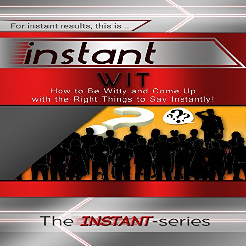 Instant Wit: How to Be Witty and Come Up with the Right Things to Say Instantly! audiobook cover art