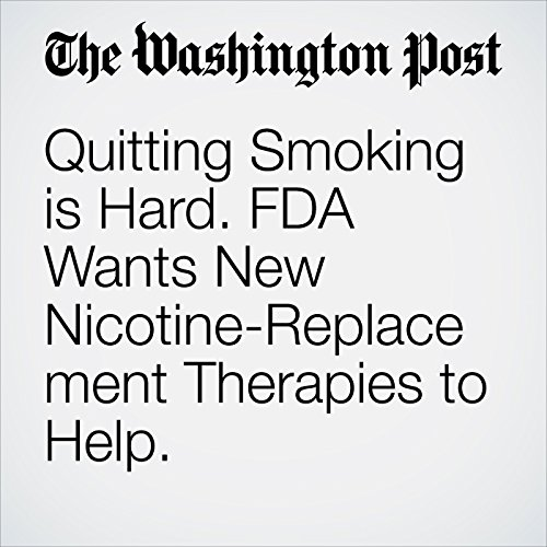 Quitting Smoking is Hard. FDA Wants New Nicotine-Replacement Therapies to Help. copertina