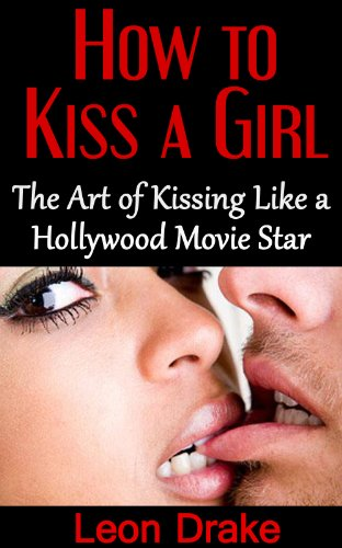 Kissing: The Art of Kissing Like a Hollywood Movie Star (how to get a girlfriend, success with women, kissing girls, french kissing, kissing tips, hot girls kissing) (English Edition)