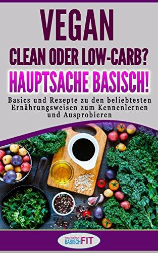 Vegan, clean oder low-carb? Hauptsache basisch!: Basics und Rezepte zu den beliebtesten Ernährungsweisen zum Kennenlernen und Ausprobieren