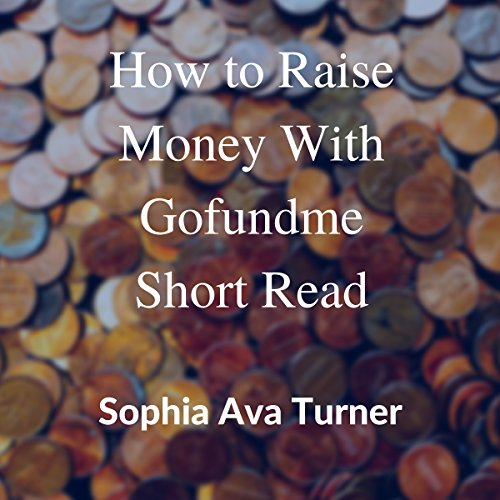 How to Raise Money with GoFundMe                   By:                                                                                                                                 Sophia Ava Turner                               Narrated by:                                                                                                                                 William L. Sturdevant                      Length: 6 mins     Not rated yet     Overall 0.0