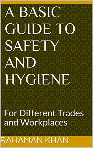 A Basic Guide to Safety And Hygiene: For Different Trades and Workplaces (English Edition)