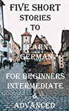 Five Short Stories To Learn German For Beginners, Intermediate, & Advanced: Immerse yourself into a world of five wonderfully written and translated German. (Learn A Foreign Language In Under A Year)