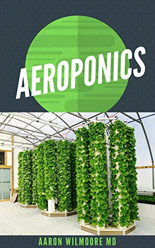 AEROPONICS: The Perfect Guide to Small & Large Scale Aeroponics Grow System for Beginners & Experts. (English Edition)