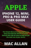 APPLE iPHONE 12, MINI, PRO & PRO MAX USER GUIDE: The Simple Manual to Learning how to Setup and Operate iPhone 12 Series Devices with tips & tricks to help you get the most out of your device