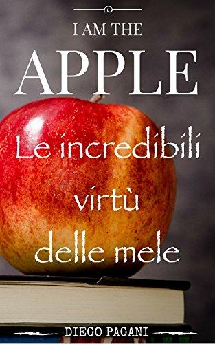 Io sono la mela - I am the Apple: Le incredibili virtù delle mele, a prova di scienza.: Salute e benessere sono gli effetti di mangiare molte mele.