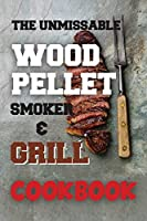 The Unmissable Wood Pellet Smoker & Grill Cookbook