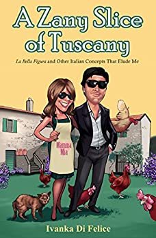 A Zany Slice of Tuscany: La Bella Figura and Other Italian Concepts That Elude Me (Italian Living Book 2) by [Ivanka Di Felice, P. N. Waldygo]