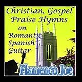 Christian, Gospel, Praise Hymns On Romantic Spanish Guitar by Flamenco Joe (2012-03-06)