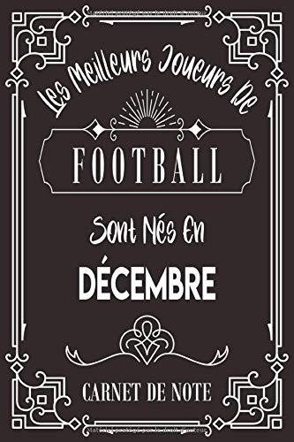 Les Meilleurs Joueurs De Football Sont Nés En Décembre: Carnet de note pour les joureurs de Football nés en Décembre cadeaux pour un ami, ... collègue, quelqu'un de la famille