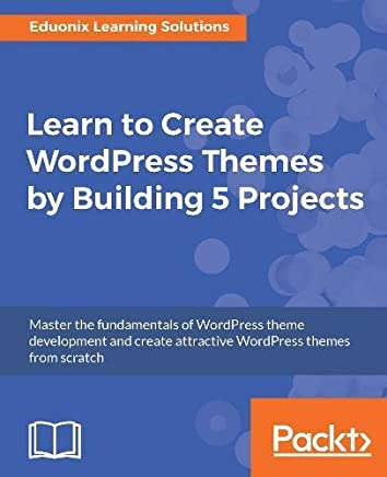Learn to Create WordPress Themes by Building 5 Projects.: Master the fundamentals of WordPress theme development and create attractive WordPress themes from scratch