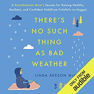 There's No Such Thing as Bad Weather     A Scandinavian Mom's Secrets for Raising Healthy, Resilient, and Confident Kids (from Friluftsliv to Hygge)              Written by:                                                                                                                                 Linda Åkeson McGurk                               Narrated by:                                                                                                                                 Ann Richardson                      Length: 8 hrs and 39 mins     18 ratings     Overall 4.6