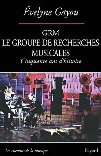 GRM: Le Groupe de Recherches Musicales (Cinquante ans d'histoire)