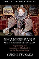 Shakespeare and the Politics of Nostalgia: Negotiating the Memory of Elizabeth I on the Jacobean Stage