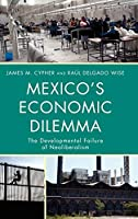 Mexico's Economic Dilemma: The Developmental Failure of Neoliberalism: A Contemporary Case Study of the Globalization Process (Critical Currents in Latin American Perspective)