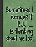 I Wonder If BJJ Is Thinking About Me: Martial Arts Notebook Journal - Best Funny Brazilian Jiu Jitsu Gift For Sensei, Instructor, Teacher, Student, Woman, Man, Guy, Girl - Green Cover 8.5'x11'