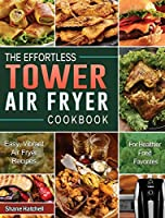 The Effortless Tower Air Fryer Cookbook: Easy, Vibrant Air Fryer Recipes for Healthier Fried Favorites
