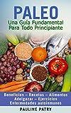 DIETA PALEO - Una Guía Fundamental Para Todo Principiante: Beneficios – Recetas – Alimentos – Adelgazar – Ejercicios – Enfermedades Autoinmunes (Dietas ... - Dieta Alcalina - Sin Gluten - Paleo)