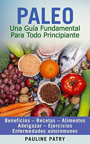 DIETA PALEO - Una Guía Fundamental Para Todo Principiante: Beneficios – Recetas – Alimentos – Adelgazar – Ejercicios – Enfermedades Autoinmunes