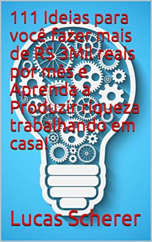 111 Ideias para você fazer mais de R$ 3Mil reais por mês e Aprenda a Produzir riqueza trabalhando em casa! (Portuguese Edition)