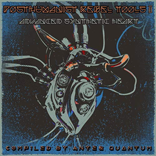 Posthuman Rebel Tools II: Advanced Synthetic Heart, Compiled by Anyer Quantum