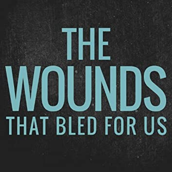 The Wounds That Bled for Us