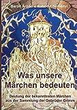 Was unsere Märchen bedeuten: Deutung der bekanntesten Märchen aus der Sammlung der Gebrüder Grimm