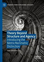 Theory Beyond Structure and Agency: Introducing the Metric/Nonmetric Distinction (Palgrave Studies in Relational Sociology)