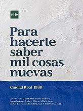 Para hacerte saber mil cosas nuevas. Ciudad Real 1939 (ARTE Y HUMANIDADES)