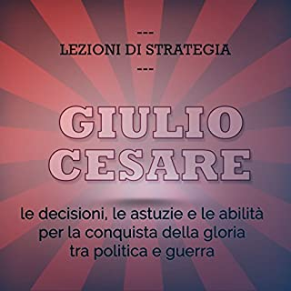 Giulio Cesare. Le decisioni, le astuzie e le abilità per la conquista della gloria tra politica e guerra copertina