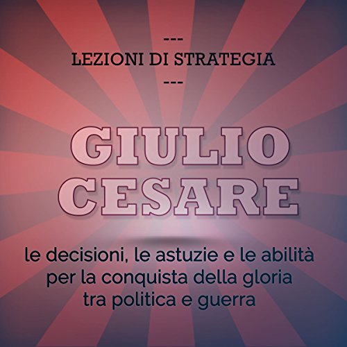 Giulio Cesare: Le decisioni, le astuzie e le abilità per la conquista della gloria tra politica e guerra (Lezioni di strategia)  Audiolibri
