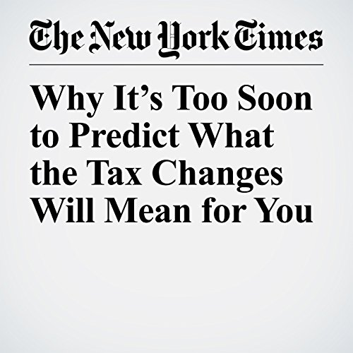Why It's Too Soon to Predict What the Tax Changes Will Mean for You copertina