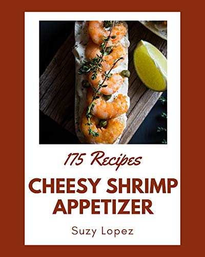 175 Cheesy Shrimp Appetizer Recipes: A Cheesy Shrimp Appetizer Cookbook for Your Gathering (English Edition)