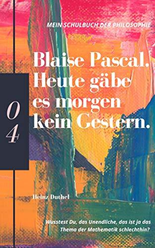 Mein Schulbuch der Philosophie BLAISE PASCAL: Heute gäbe es morgen kein Gestern....