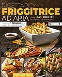 ricettario per la friggitrice ad aria: le migliori 600 ricette per friggere in modo salutare, facile e veloce senza rinunciare al gusto. incluse 7 tecniche per una frittura perfetta!