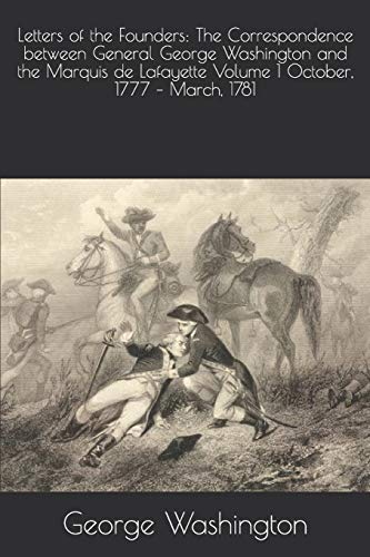 Letters of the Founders: The Correspondence between General George Washington and the Marquis de Lafayette Volume 1 October, 1777 – March, 1781