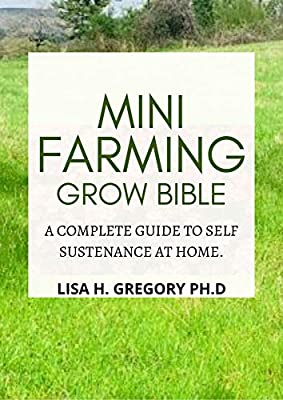 Mini Farming Grow Bible: A Complete Guide To Self Sustenance At Home