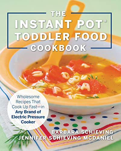 The Instant Pot Toddler Food Cookbook: Wholesome Recipes That Cook Up Fast—in Any Brand of Electric Pressure Cooker
