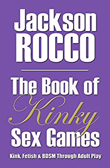 The Book of Kinky Sex Games: Kink, Fetish and BDSM Through Adult Play (English Edition) de [Jackson Rocco]