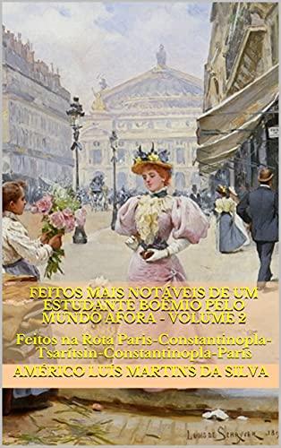 FEITOS MAIS NOTÁVEIS DE UM ESTUDANTE BOÊMIO PELO MUNDO AFORA - Volume 2: Feitos na Rota Paris-Constantinopla-Tsarítsin-Constantinopla-Paris