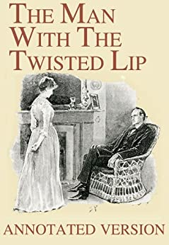 [Arthur Conan Doyle, Sidney Paget, George Cavendish]のThe Man With The Twisted Lip - Annotated Version (Focus on Sherlock Holmes Book 6) (English Edition)