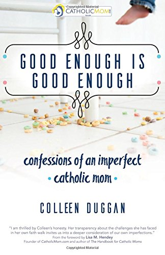 Good Enough Is Good Enough: Confessions of an Imperfect Catholic Mom (CatholicMom.com Book)