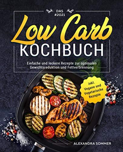 Das #2021 Low Carb Kochbuch: Einfache und leckere Rezepte zur optimalen Gewichtsreduktion und Fettverbrennung inkl. Vegane und Vegetarische Rezepte