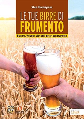 Le tue birre di frumento: Blanche, Weizen e altri stili birrari con frumento (Italian Edition)