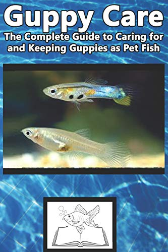 Guppy Care: The Complete Guide to Caring for and Keeping Guppies as Pet Fish
