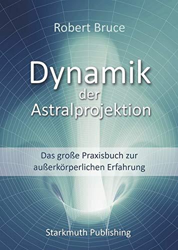 Dynamik der Astralprojektion: Das große Praxisbuch zur außerkörperlichen Erfahrung